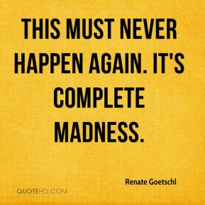 Renate Goetschl  - This must never happen again. It's complete madness.