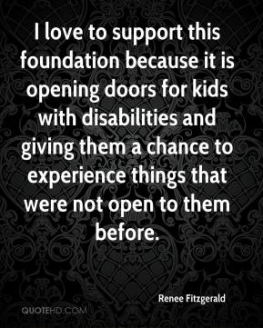 Renee Fitzgerald  - I love to support this foundation because it is opening doors for kids with disabilities and giving them a chance to experience things that were not open to them before.