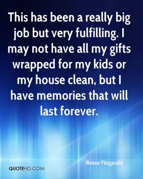 Renee Fitzgerald  - This has been a really big job but very fulfilling. I may not have all my gifts wrapped for my kids or my house clean, but I have memories that will last forever.