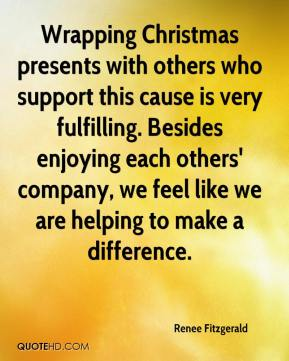 Renee Fitzgerald  - Wrapping Christmas presents with others who support this cause is very fulfilling. Besides enjoying each others' company, we feel like we are helping to make a difference.
