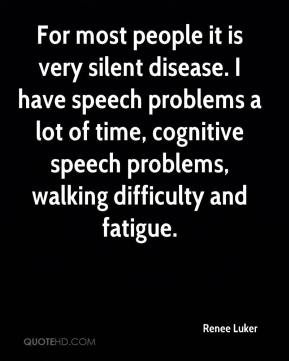 Renee Luker  - For most people it is very silent disease. I have speech problems a lot of time, cognitive speech problems, walking difficulty and fatigue.