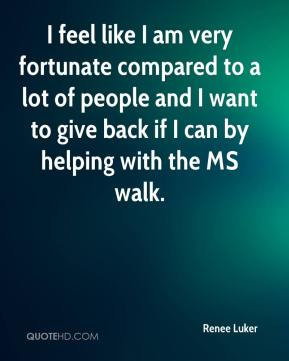 Renee Luker  - I feel like I am very fortunate compared to a lot of people and I want to give back if I can by helping with the MS walk.