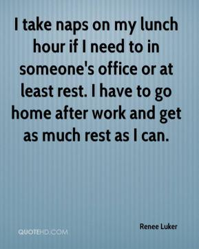 Renee Luker  - I take naps on my lunch hour if I need to in someone's office or at least rest. I have to go home after work and get as much rest as I can.