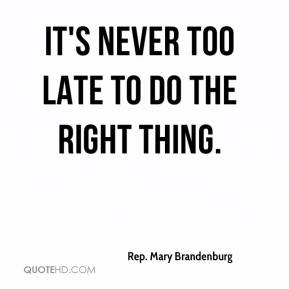 Rep. Mary Brandenburg  - It's never too late to do the right thing.