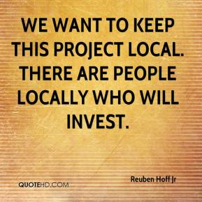 Reuben Hoff Jr  - We want to keep this project local. There are people locally who will invest.