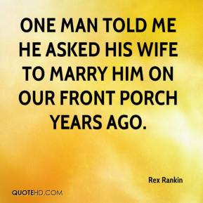 Rex Rankin  - One man told me he asked his wife to marry him on our front porch years ago.