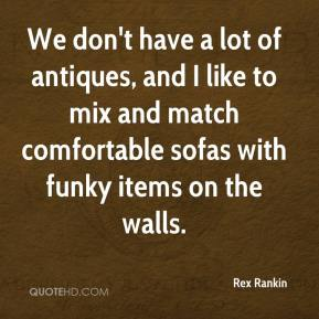 Rex Rankin  - We don't have a lot of antiques, and I like to mix and match comfortable sofas with funky items on the walls.