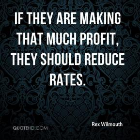 Rex Wilmouth  - If they are making that much profit, they should reduce rates.