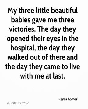 Reyna Gomez  - My three little beautiful babies gave me three victories. The day they opened their eyes in the hospital, the day they walked out of there and the day they came to live with me at last.