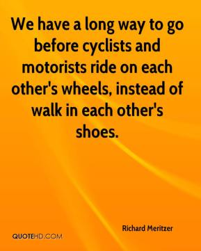 Richard Meritzer  - We have a long way to go before cyclists and motorists ride on each other's wheels, instead of walk in each other's shoes.