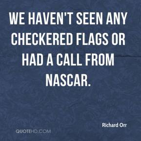 Richard Orr  - We haven't seen any checkered flags or had a call from NASCAR.