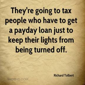 Richard Tolbert  - They're going to tax people who have to get a payday loan just to keep their lights from being turned off.