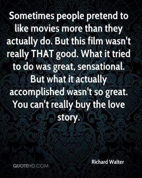 Sometimes people pretend to like movies more than they actually do. But this film wasn't really THAT good. What it tried to do was great, sensational. But what it actually accomplished wasn't so great. You can't really buy the love story.