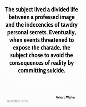 Richard Walter  - The subject lived a divided life between a professed image and the indecencies of tawdry personal secrets. Eventually, when events threatened to expose the charade, the subject chose to avoid the consequences of reality by committing suicide.