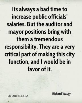Richard Waugh  - Its always a bad time to increase public officials' salaries. But the auditor and mayor positions bring with them a tremendous responsibility. They are a very critical part of making this city function, and I would be in favor of it.