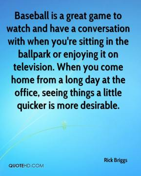 Rick Briggs  - Baseball is a great game to watch and have a conversation with when you're sitting in the ballpark or enjoying it on television. When you come home from a long day at the office, seeing things a little quicker is more desirable.
