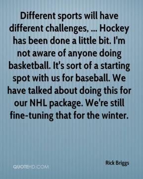 Rick Briggs  - Different sports will have different challenges, ... Hockey has been done a little bit. I'm not aware of anyone doing basketball. It's sort of a starting spot with us for baseball. We have talked about doing this for our NHL package. We're still fine-tuning that for the winter.
