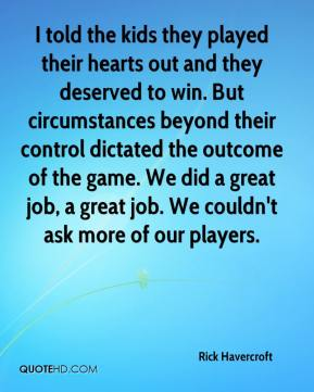 Rick Havercroft  - I told the kids they played their hearts out and they deserved to win. But circumstances beyond their control dictated the outcome of the game. We did a great job, a great job. We couldn't ask more of our players.