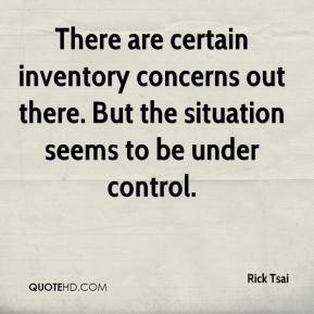 There are certain inventory concerns out there. But the situation seems to be under control.