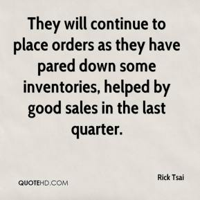Rick Tsai  - They will continue to place orders as they have pared down some inventories, helped by good sales in the last quarter.