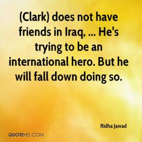 (Clark) does not have friends in Iraq, ... He's trying to be an international hero. But he will fall down doing so.
