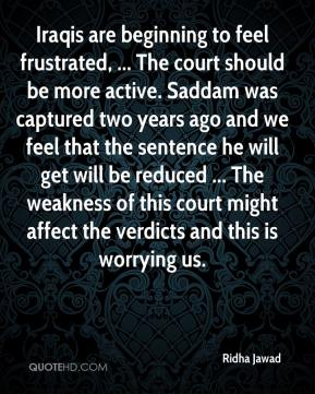 Iraqis are beginning to feel frustrated, ... The court should be more active. Saddam was captured two years ago and we feel that the sentence he will get will be reduced ... The weakness of this court might affect the verdicts and this is worrying us.