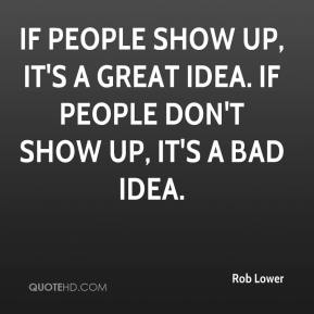 Rob Lower  - If people show up, it's a great idea. If people don't show up, it's a bad idea.