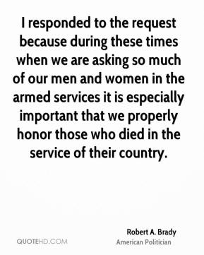 Robert A. Brady - I responded to the request because during these times when we are asking so much of our men and women in the armed services it is especially important that we properly honor those who died in the service of their country.