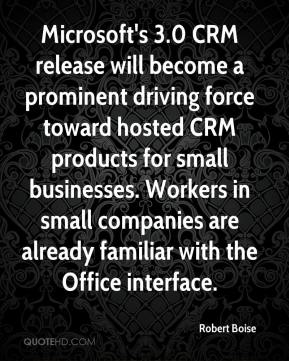 Robert Boise  - Microsoft's 3.0 CRM release will become a prominent driving force toward hosted CRM products for small businesses. Workers in small companies are already familiar with the Office interface.