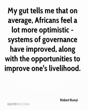Robert Bunyi  - My gut tells me that on average, Africans feel a lot more optimistic - systems of governance have improved, along with the opportunities to improve one's livelihood.