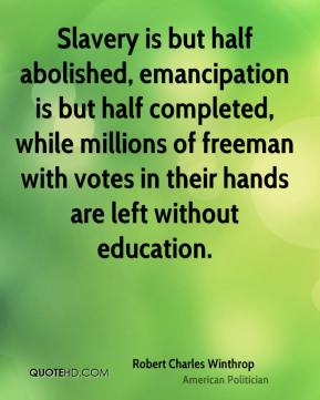 Robert Charles Winthrop - Slavery is but half abolished, emancipation is but half completed, while millions of freeman with votes in their hands are left without education.