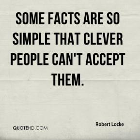 Robert Locke  - Some facts are so simple that clever people can't accept them.