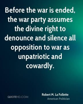 Robert M. La Follette - Before the war is ended, the war party assumes the divine right to denounce and silence all opposition to war as unpatriotic and cowardly.