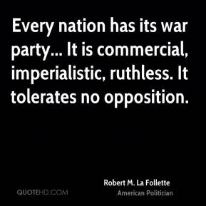Robert M. La Follette - Every nation has its war party... It is commercial, imperialistic, ruthless. It tolerates no opposition.
