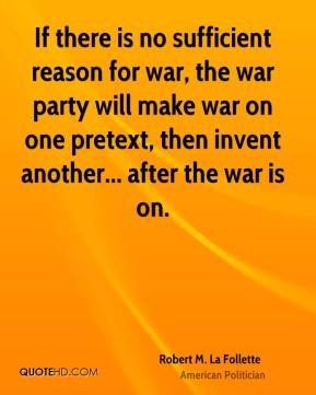 Robert M. La Follette - If there is no sufficient reason for war, the war party will make war on one pretext, then invent another... after the war is on.