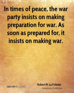 Robert M. La Follette - In times of peace, the war party insists on making preparation for war. As soon as prepared for, it insists on making war.