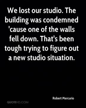Robert Mercurio  - We lost our studio. The building was condemned 'cause one of the walls fell down. That's been tough trying to figure out a new studio situation.