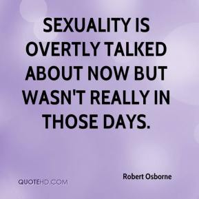 Sexuality is overtly talked about now but wasn't really in those days.