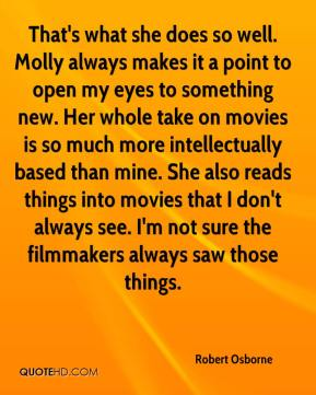 Robert Osborne  - That's what she does so well. Molly always makes it a point to open my eyes to something new. Her whole take on movies is so much more intellectually based than mine. She also reads things into movies that I don't always see. I'm not sure the filmmakers always saw those things.