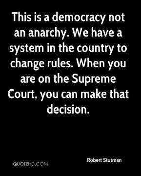 Robert Stutman  - This is a democracy not an anarchy. We have a system in the country to change rules. When you are on the Supreme Court, you can make that decision.