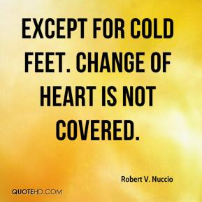 Robert V. Nuccio  - Except for cold feet. Change of heart is not covered.