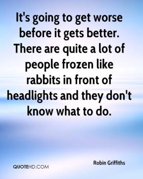 Robin Griffiths  - It's going to get worse before it gets better. There are quite a lot of people frozen like rabbits in front of headlights and they don't know what to do.