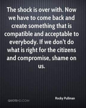 The shock is over with. Now we have to come back and create something that is compatible and acceptable to everybody. If we don't do what is right for the citizens and compromise, shame on us.