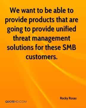 Rocky Rosas  - We want to be able to provide products that are going to provide unified threat management solutions for these SMB customers.