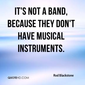 Rod Blackstone  - It's not a band, because they don't have musical instruments.