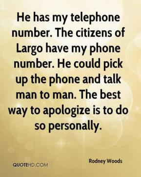 Rodney Woods  - He has my telephone number. The citizens of Largo have my phone number. He could pick up the phone and talk man to man. The best way to apologize is to do so personally.