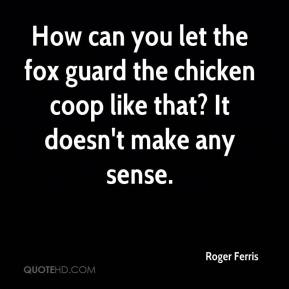 Roger Ferris  - How can you let the fox guard the chicken coop like that? It doesn't make any sense.