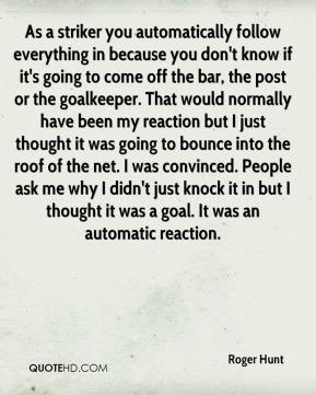Roger Hunt  - As a striker you automatically follow everything in because you don't know if it's going to come off the bar, the post or the goalkeeper. That would normally have been my reaction but I just thought it was going to bounce into the roof of the net. I was convinced. People ask me why I didn't just knock it in but I thought it was a goal. It was an automatic reaction.