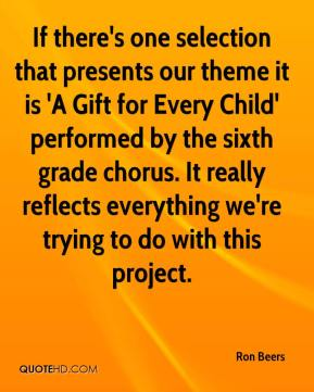Ron Beers  - If there's one selection that presents our theme it is 'A Gift for Every Child' performed by the sixth grade chorus. It really reflects everything we're trying to do with this project.