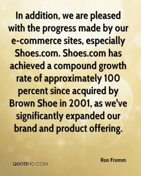 Ron Fromm  - In addition, we are pleased with the progress made by our e-commerce sites, especially Shoes.com. Shoes.com has achieved a compound growth rate of approximately 100 percent since acquired by Brown Shoe in 2001, as we've significantly expanded our brand and product offering.